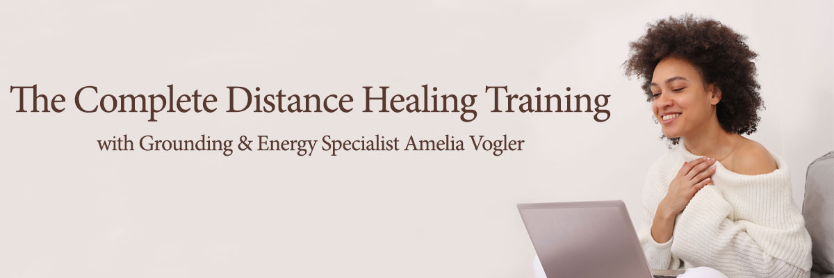 The Complete Distance Healing Training - with Grounding and Energy Specialist, Amelia Vogler